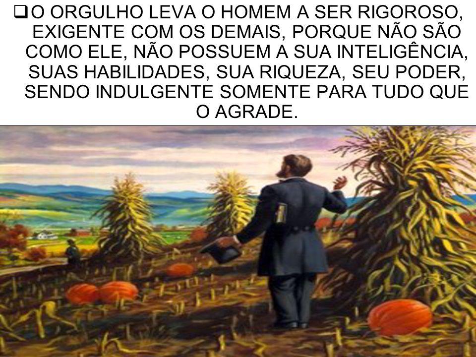7 O ORGULHO LEVA O HOMEM A SER RIGOROSO, EXIGENTE COM OS DEMAIS, PORQUE NÃO SÃO COMO ELE, NÃO POSSUEM A SUA INTELIGÊNCIA, SUAS HABILIDADES, SUA RIQUEZ