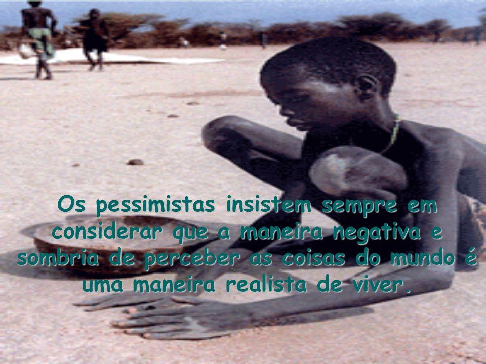 Os pessimistas insistem sempre em considerar que a maneira negativa e sombria de perceber as coisas do mundo é uma maneira realista de viver.