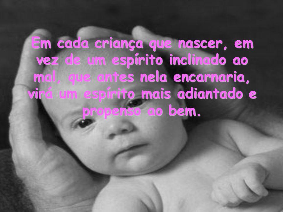 Em cada criança que nascer, em vez de um espírito inclinado ao mal, que antes nela encarnaria, virá um espírito mais adiantado e propenso ao bem.
