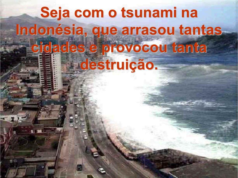 Seja com o tsunami na Indonésia, que arrasou tantas cidades e provocou tanta destruição.