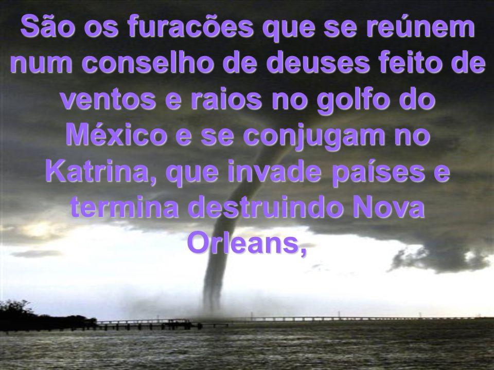 São os furacões que se reúnem num conselho de deuses feito de ventos e raios no golfo do México e se conjugam no Katrina, que invade países e termina