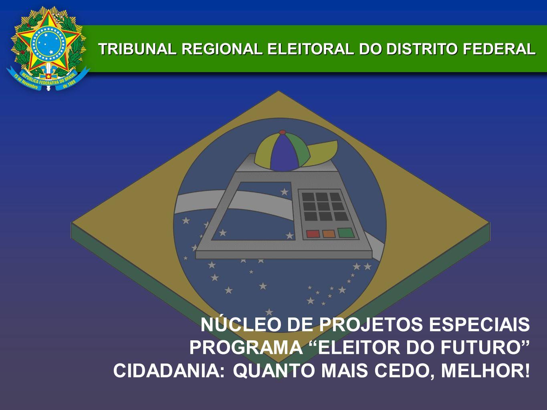 TRIBUNAL REGIONAL ELEITORAL DO DISTRITO FEDERAL NÚCLEO DE PROJETOS ESPECIAIS PROGRAMA ELEITOR DO FUTURO CIDADANIA: QUANTO MAIS CEDO, MELHOR!