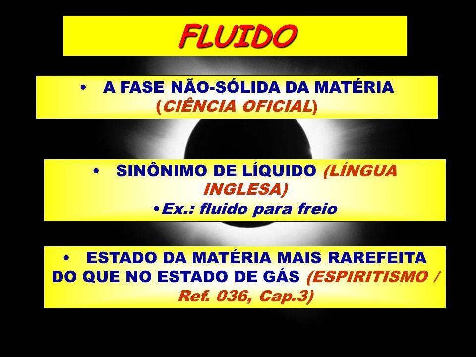 A FASE NÃO-SÓLIDA DA MATÉRIA (CIÊNCIA OFICIAL) SINÔNIMO DE LÍQUIDO (LÍNGUA INGLESA) Ex.: fluido para freio ESTADO DA MATÉRIA MAIS RAREFEITA DO QUE NO
