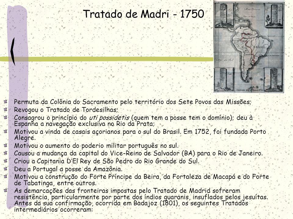 Tratado de Madri - 1750 Permuta da Colônia do Sacramento pelo território dos Sete Povos das Missões; Revogou o Tratado de Tordesilhas; Consagrou o princípio do uti possidetis (quem tem a posse tem o domínio); deu à Espanha a navegação exclusiva no Rio da Prata; Motivou a vinda de casais açorianos para o sul do Brasil.