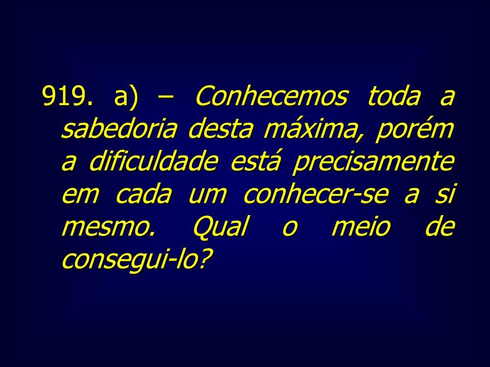 919. a) – Conhecemos toda a sabedoria desta máxima, porém a dificuldade está precisamente em cada um conhecer-se a si mesmo. Qual o meio de consegui-l