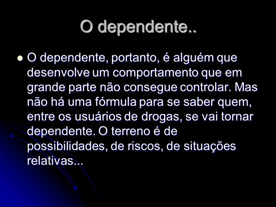 O dependente.. O dependente, portanto, é alguém que desenvolve um comportamento que em grande parte não consegue controlar. Mas não há uma fórmula par