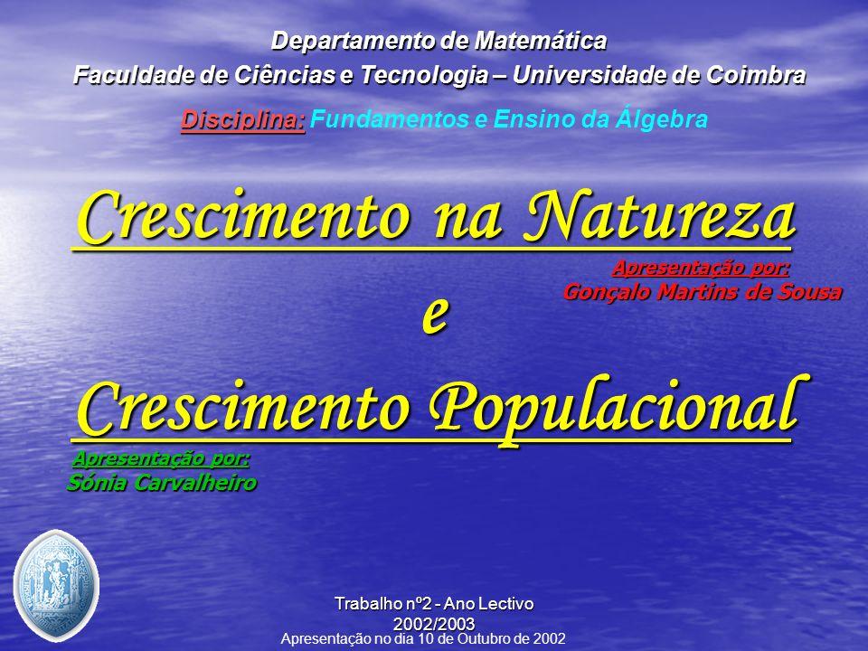 Trabalho nº2 - Ano Lectivo 2002/2003 Apresentação: Crescimento na Natureza: Crescimento na Natureza: –Breve contexto Histórico; –Números de Fibonacci e Fórmula de Binet; –Números de Fibonacci e Álgebra: uma relação de Ouro –Os Números de Fibonacci e o Número de Ouro na Natureza; –Gnomos: breve definição e casos particulares (Triângulos de Ouro e Rectângulos de Ouro); –Rectângulo de ouro e suas aplicações; –Conclusão; –Exercícios Propostos.