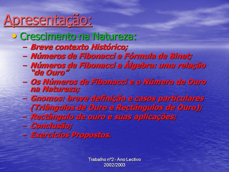 Trabalho nº2 - Ano Lectivo 2002/2003 Conclusão Fibonacci e os seus números contribuiram grandemente para a resolução de problemas de crescimento na natureza, nomeadamente questões onde, geometricamente, prevalece o aparecimento de espirais.
