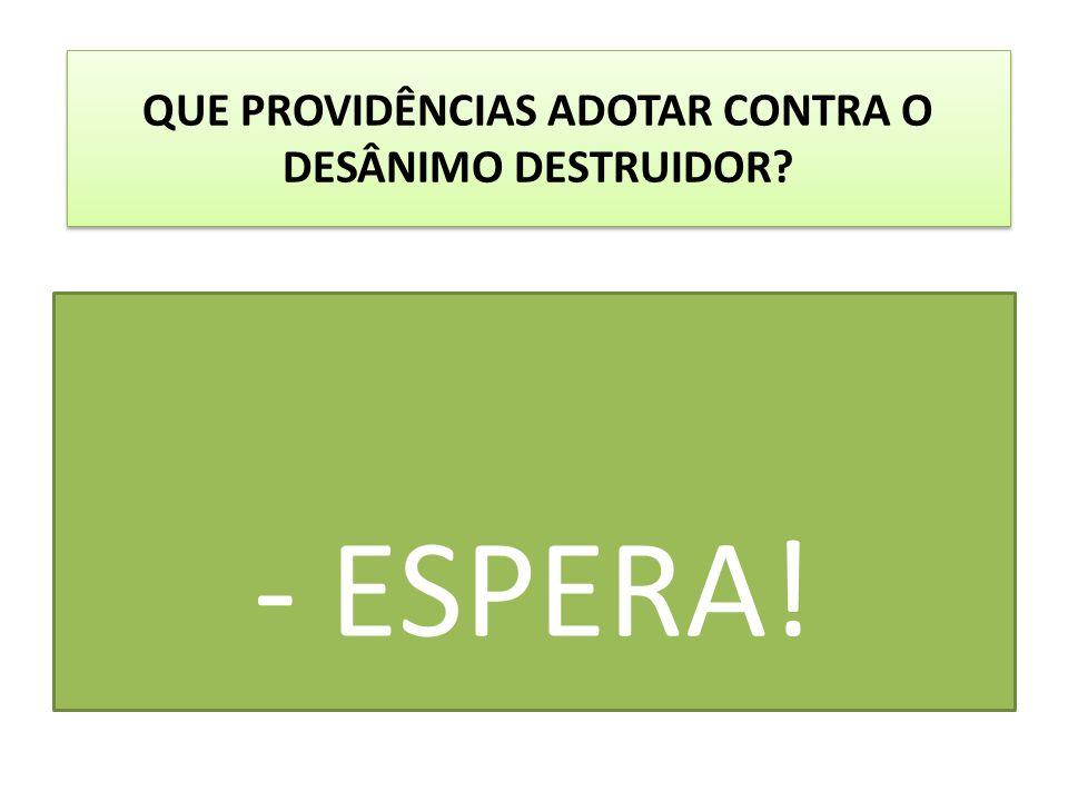 QUE PROVIDÊNCIAS ADOTAR CONTRA O DESÂNIMO DESTRUIDOR? - ESPERA!