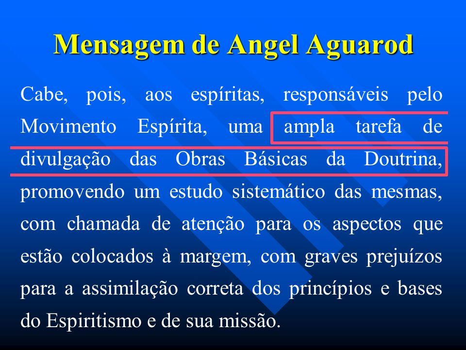 Mensagem de Angel Aguarod Cabe, pois, aos espíritas, responsáveis pelo Movimento Espírita, uma ampla tarefa de divulgação das Obras Básicas da Doutrin