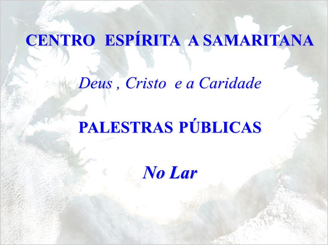 CENTRO ESPÍRITA A SAMARITANA Deus, Cristo e a Caridade PALESTRAS PÚBLICAS No Lar