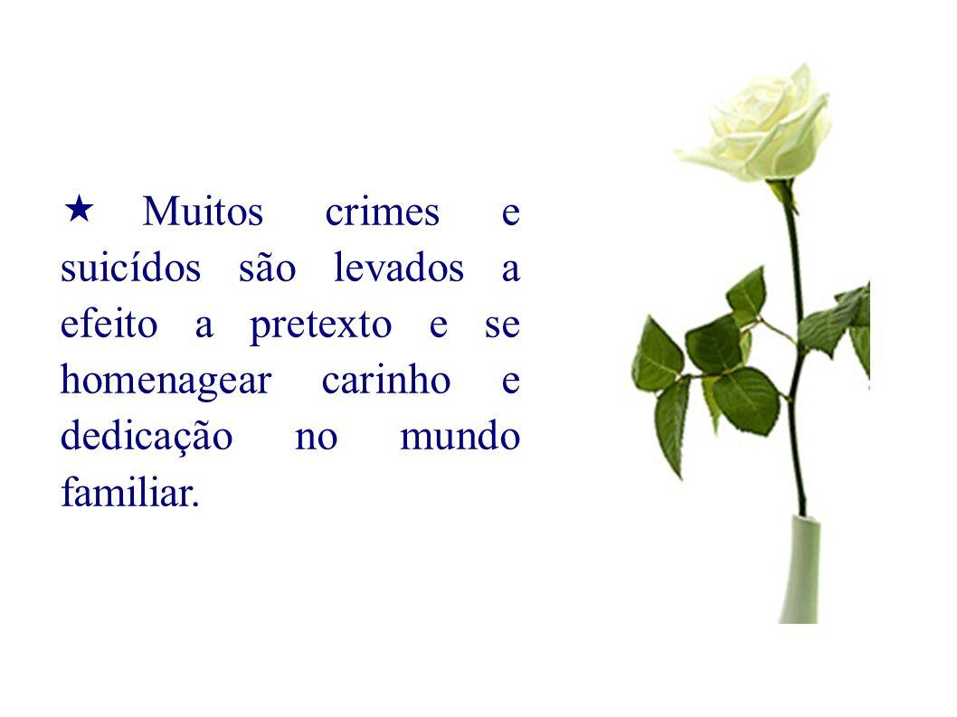 Muitos crimes e suicídos são levados a efeito a pretexto e se homenagear carinho e dedicação no mundo familiar.
