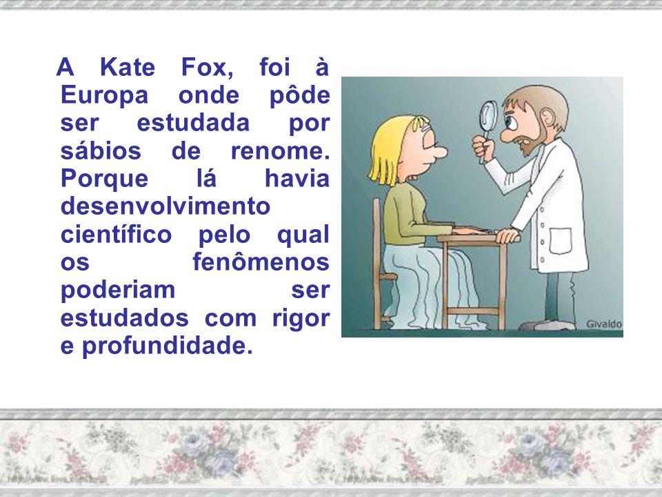 A Kate Fox, foi à Europa onde pôde ser estudada por sábios de renome.