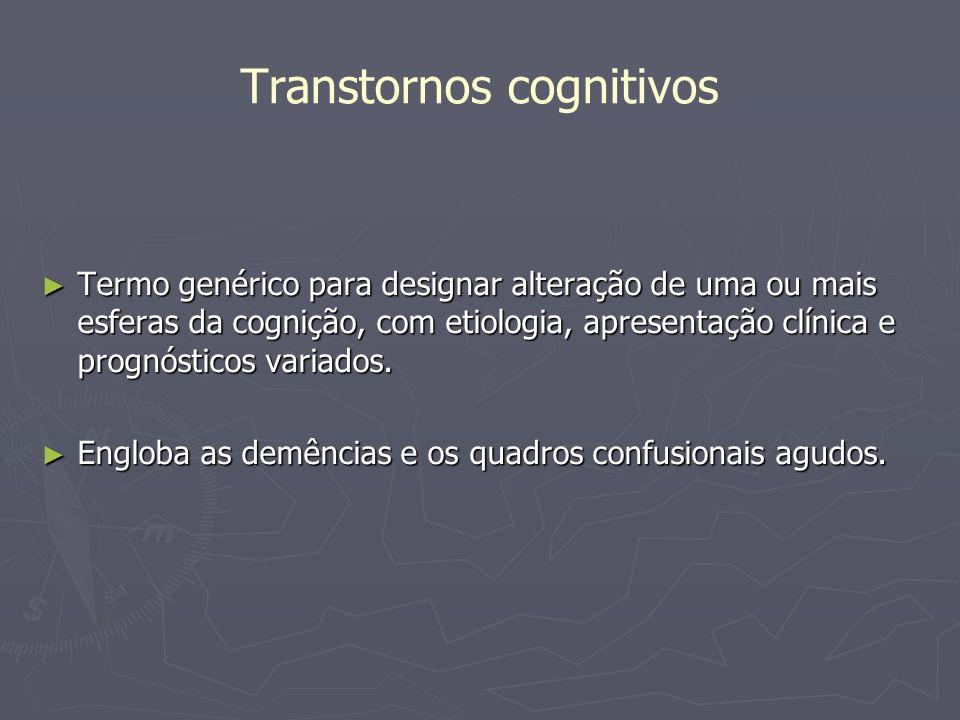 Transtornos cognitivos Termo genérico para designar alteração de uma ou mais esferas da cognição, com etiologia, apresentação clínica e prognósticos v