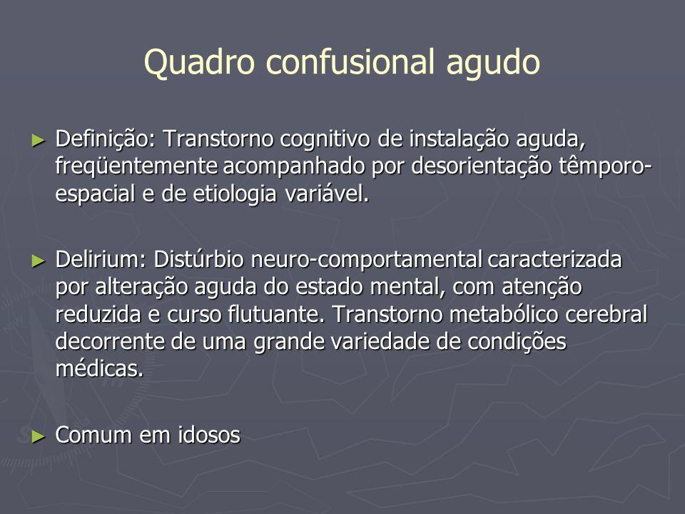 Quadro confusional agudo Definição: Transtorno cognitivo de instalação aguda, freqüentemente acompanhado por desorientação têmporo- espacial e de etio