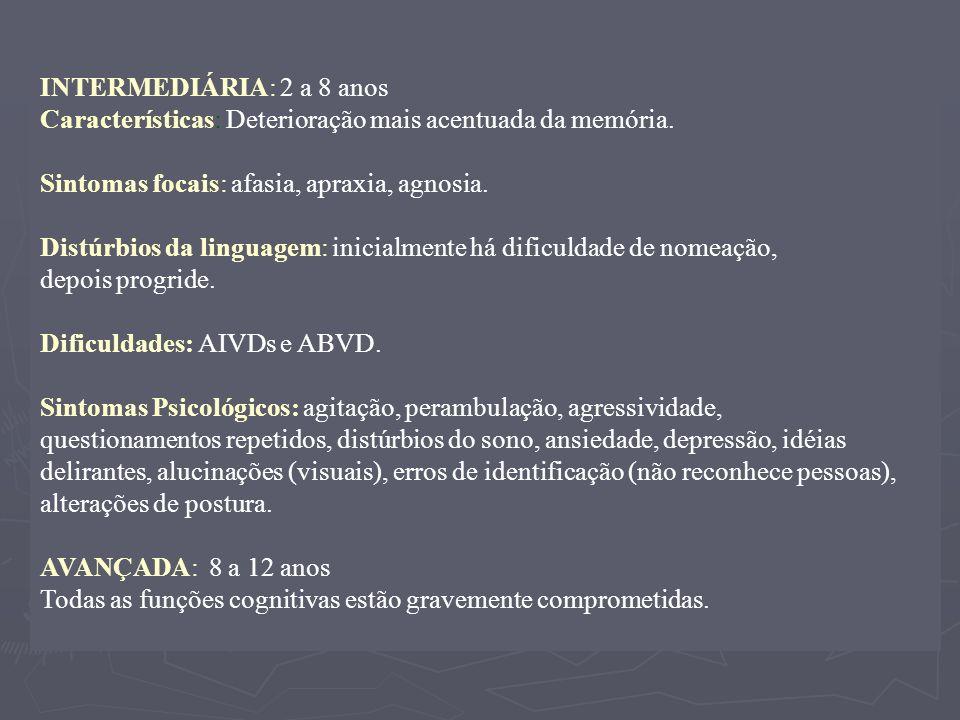 INTERMEDIÁRIA: 2 a 8 anos Características: Deterioração mais acentuada da memória. Sintomas focais: afasia, apraxia, agnosia. Distúrbios da linguagem: