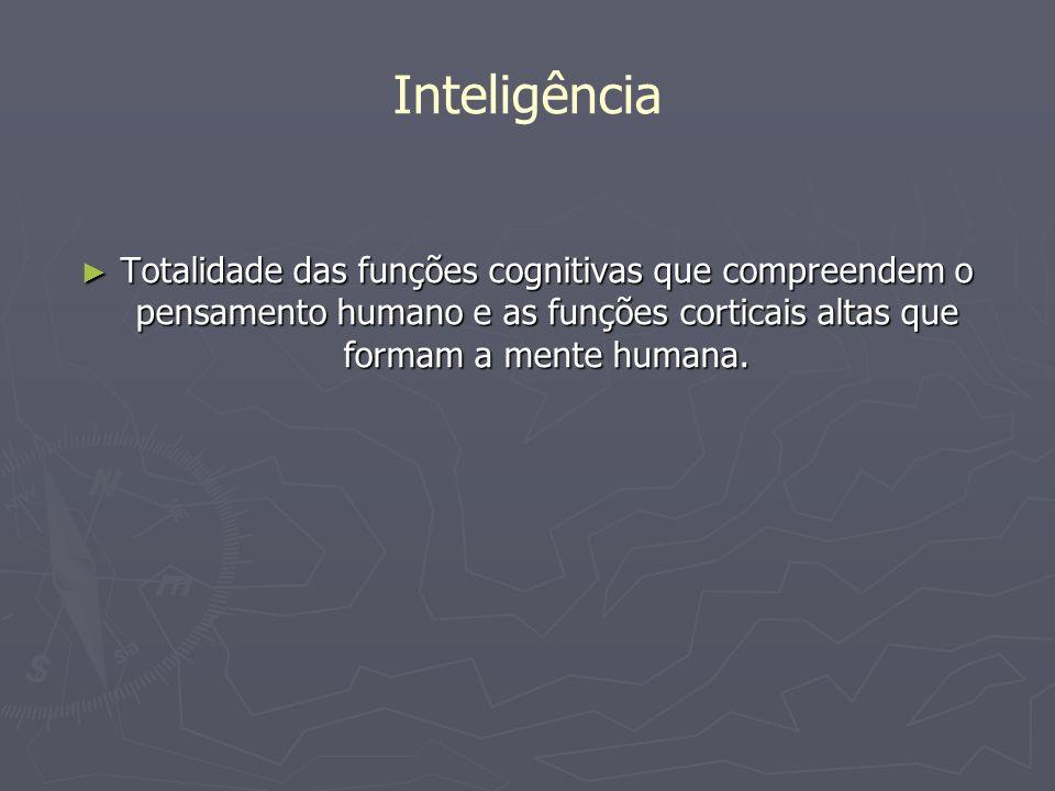 Inteligência Totalidade das funções cognitivas que compreendem o pensamento humano e as funções corticais altas que formam a mente humana. Totalidade