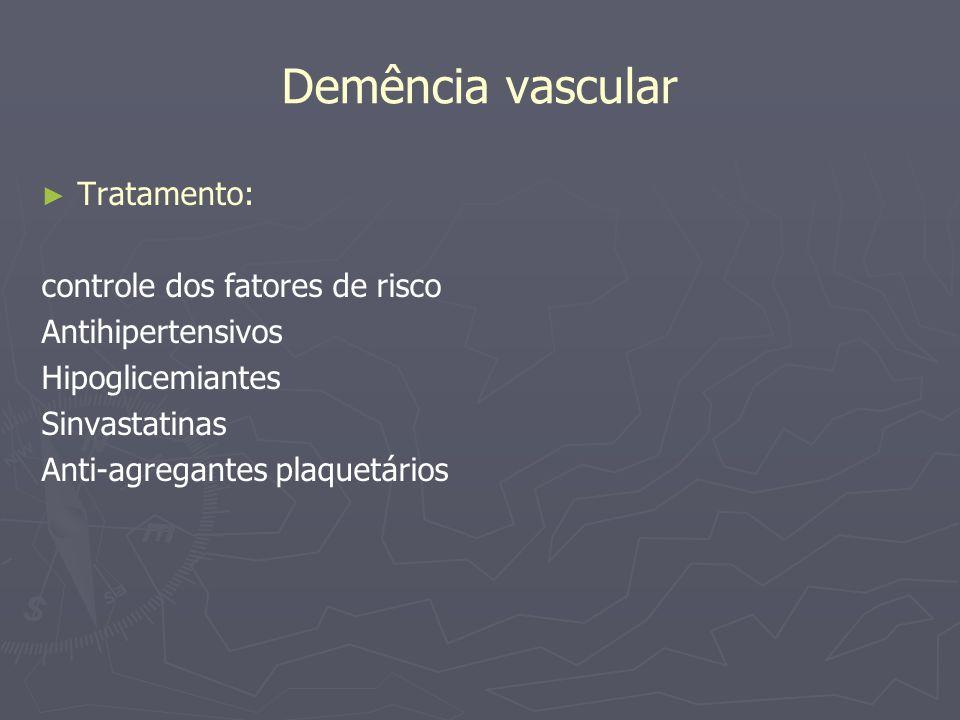 Demência vascular Tratamento: controle dos fatores de risco Antihipertensivos Hipoglicemiantes Sinvastatinas Anti-agregantes plaquetários