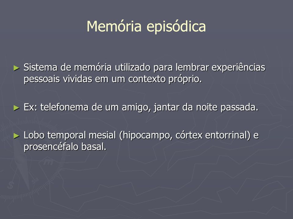 Memória episódica Sistema de memória utilizado para lembrar experiências pessoais vividas em um contexto próprio. Sistema de memória utilizado para le