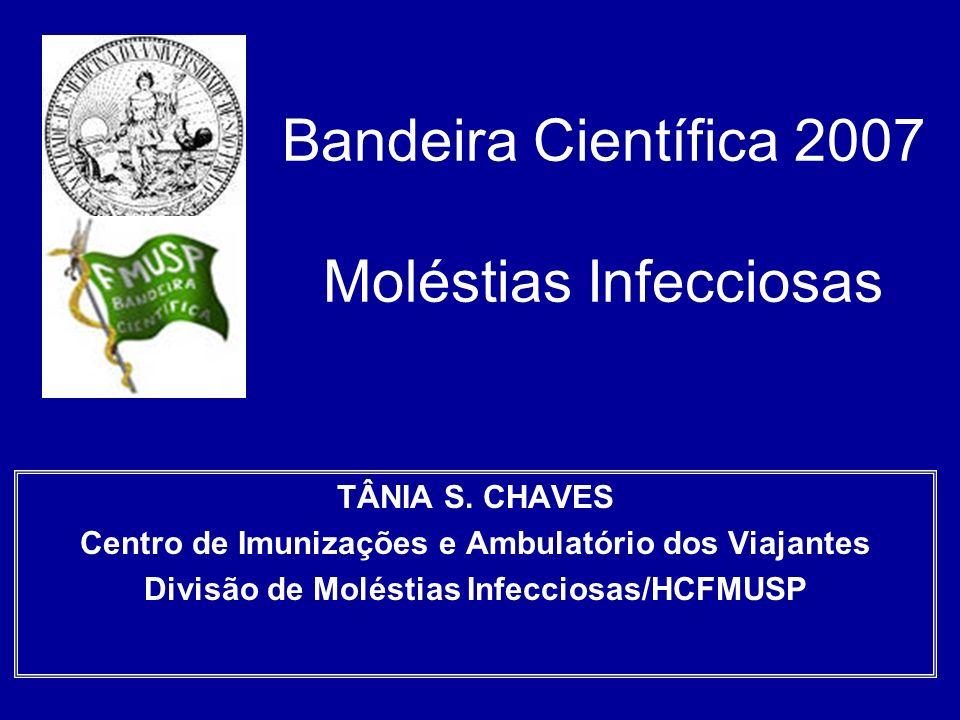 Bandeira Científica 2007 Moléstias Infecciosas TÂNIA S. CHAVES Centro de Imunizações e Ambulatório dos Viajantes Divisão de Moléstias Infecciosas/HCFM