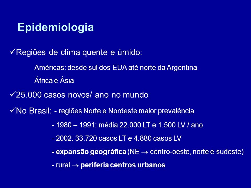 Regiões de clima quente e úmido: Américas: desde sul dos EUA até norte da Argentina África e Ásia 25.000 casos novos/ ano no mundo No Brasil: - regiõe