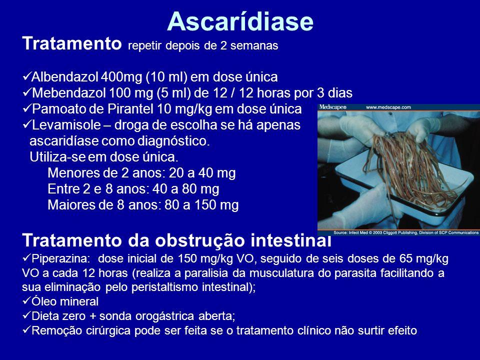 Ascarídiase Tratamento repetir depois de 2 semanas Albendazol 400mg (10 ml) em dose única Mebendazol 100 mg (5 ml) de 12 / 12 horas por 3 dias Pamoato