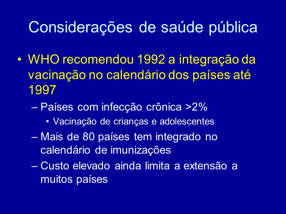 Considerações de saúde pública WHO recomendou 1992 a integração da vacinação no calendário dos países até 1997 –Países com infecção crônica >2% Vacina