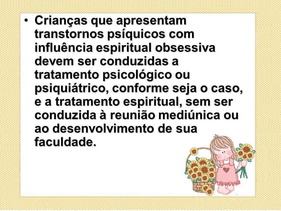 Crianças que apresentam transtornos psíquicos com influência espiritual obsessiva devem ser conduzidas a tratamento psicológico ou psiquiátrico, confo