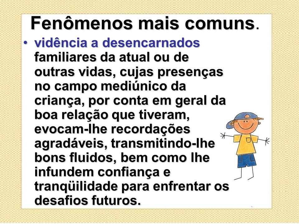 Fenômenos mais comuns Fenômenos mais comuns. vidência a desencarnados familiares da atual ou de outras vidas, cujas presenças no campo mediúnico da cr