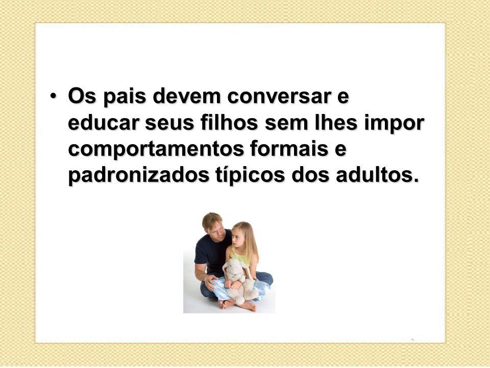 Os pais devem conversar e educar seus filhos sem lhes impor comportamentos formais e padronizados típicos dos adultos.Os pais devem conversar e educar