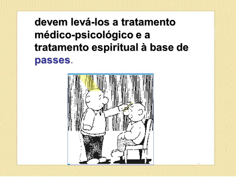 devem levá-los a tratamento médico-psicológico e a tratamento espiritual à base de passes devem levá-los a tratamento médico-psicológico e a tratament