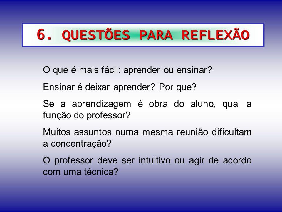 6. QUESTÕES PARA REFLEXÃO O que é mais fácil: aprender ou ensinar? Ensinar é deixar aprender? Por que? Se a aprendizagem é obra do aluno, qual a funçã