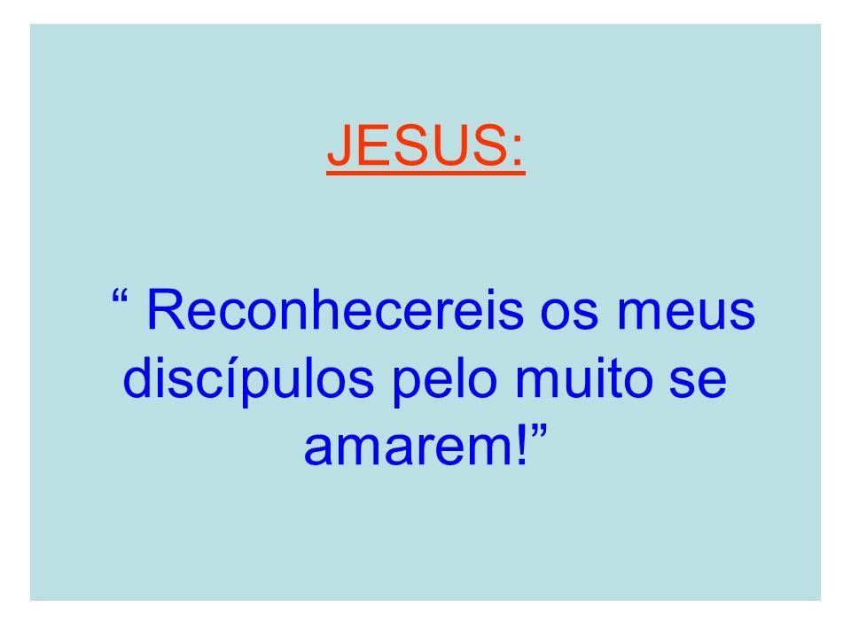 JESUS: Reconhecereis os meus discípulos pelo muito se amarem!