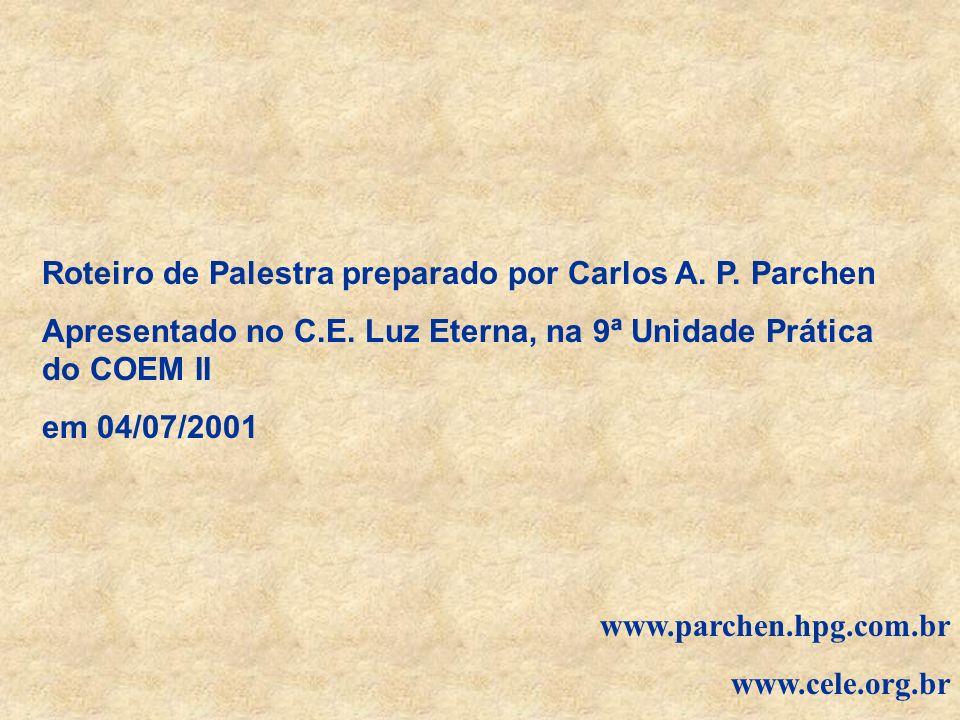Roteiro de Palestra preparado por Carlos A. P. Parchen Apresentado no C.E. Luz Eterna, na 9ª Unidade Prática do COEM II em 04/07/2001 www.parchen.hpg.