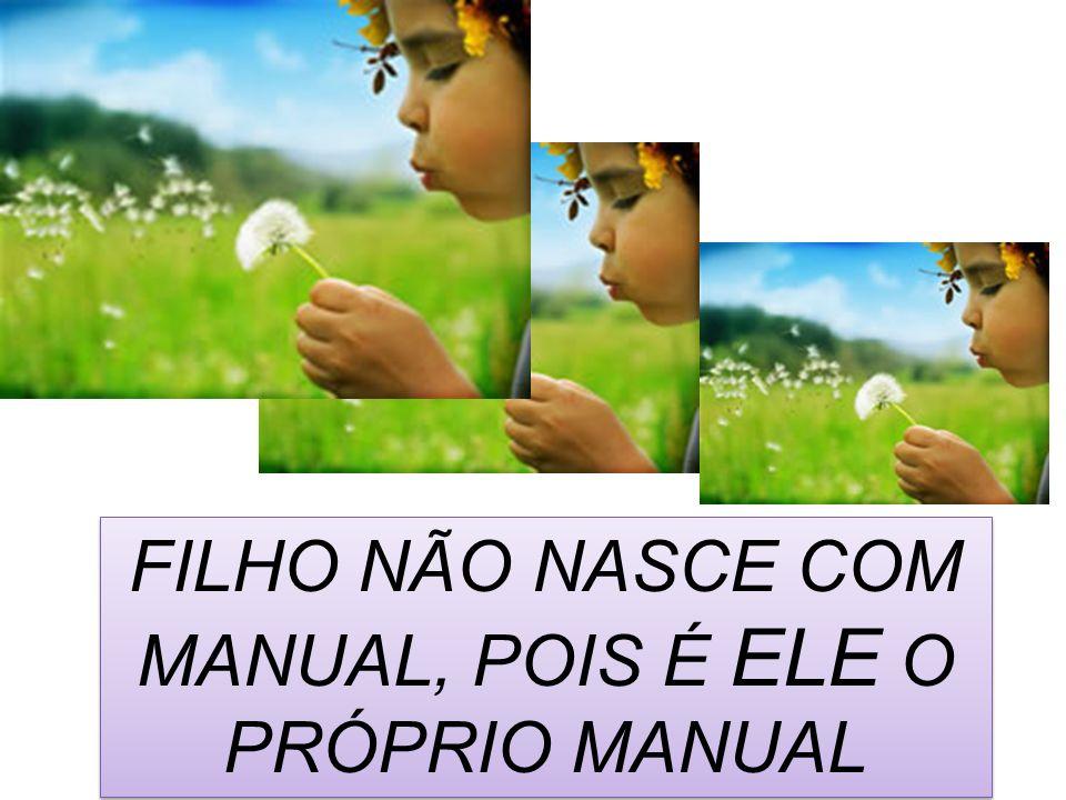 FILHO NÃO NASCE COM MANUAL, POIS É ELE O PRÓPRIO MANUAL
