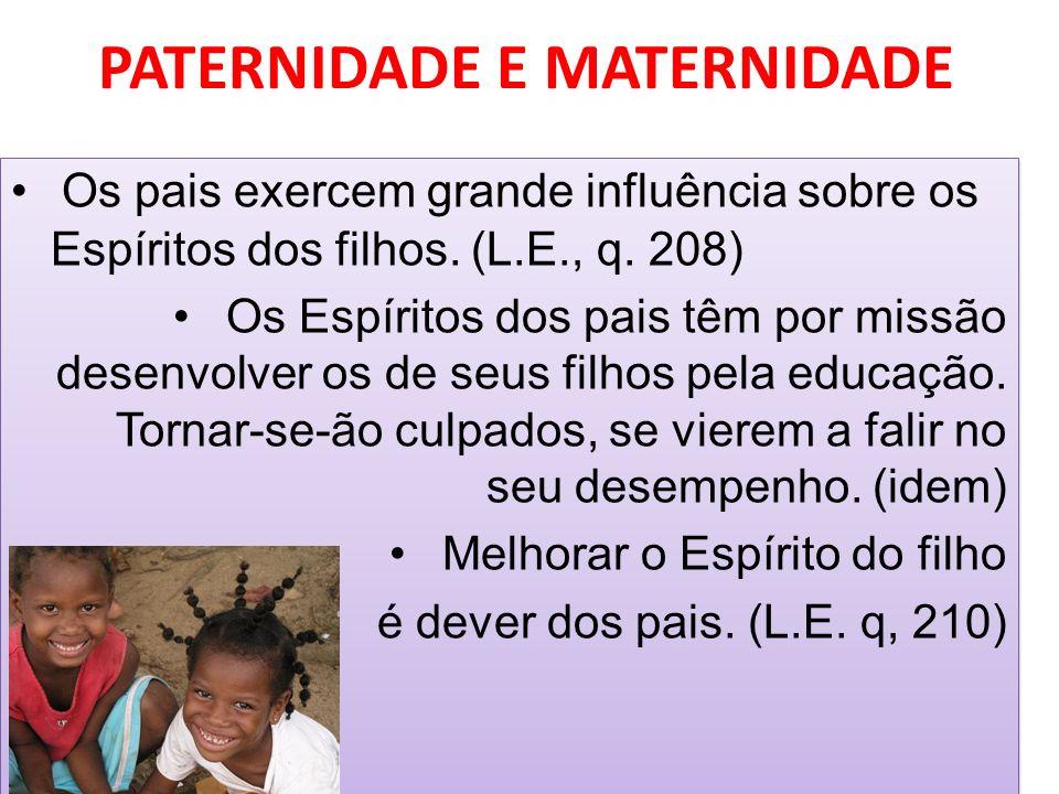 PATERNIDADE E MATERNIDADE Os pais exercem grande influência sobre os Espíritos dos filhos. (L.E., q. 208) Os Espíritos dos pais têm por missão desenvo