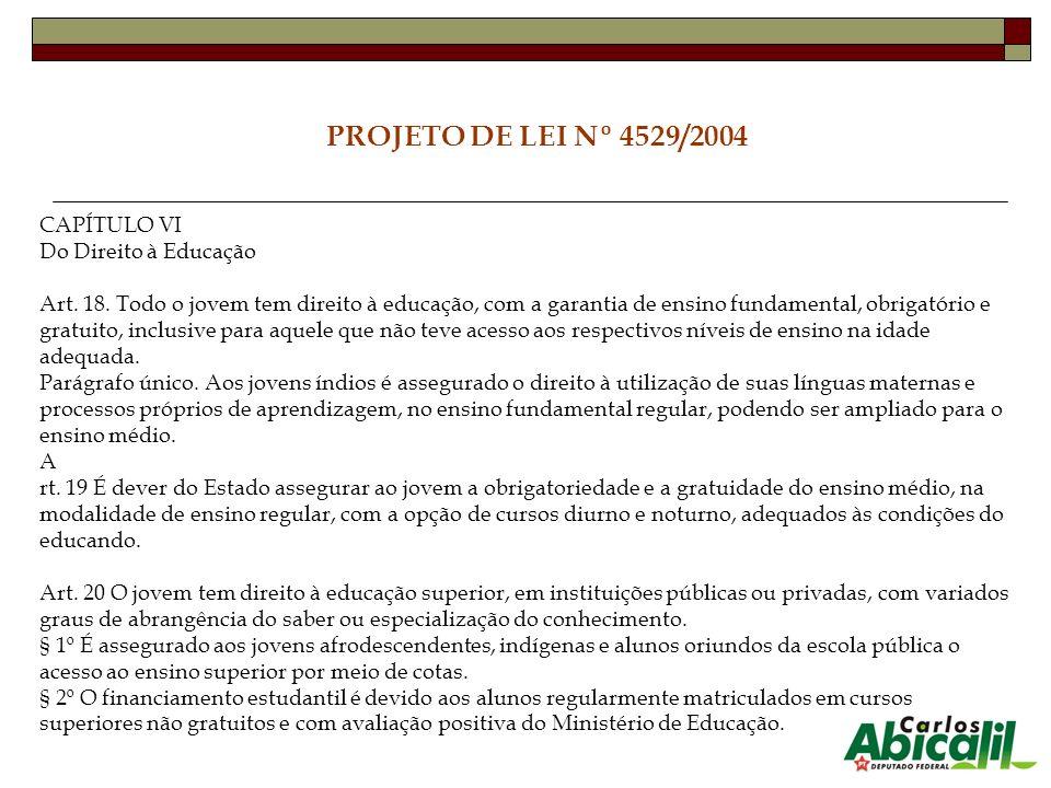 PROJETO DE LEI Nº 4529/2004 CAPÍTULO VI Do Direito à Educação Art. 18. Todo o jovem tem direito à educação, com a garantia de ensino fundamental, obri