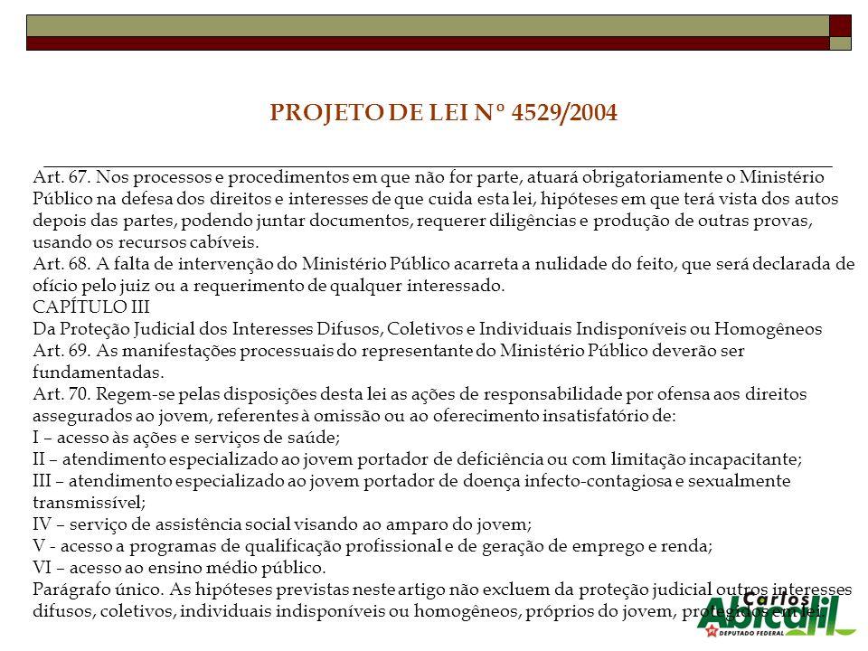 PROJETO DE LEI Nº 4529/2004 Art. 67. Nos processos e procedimentos em que não for parte, atuará obrigatoriamente o Ministério Público na defesa dos di