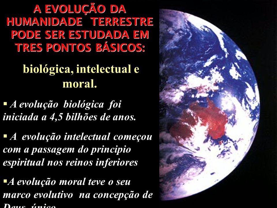 A EVOLUÇÃO DA HUMANIDADE TERRESTRE PODE SER ESTUDADA EM TRES PONTOS BÁSICOS: biológica, intelectual e moral. A evolução biológica foi iniciada a 4,5 b