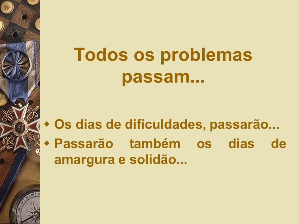 Todos os problemas passam... Os dias de dificuldades, passarão... Passarão também os dias de amargura e solidão...