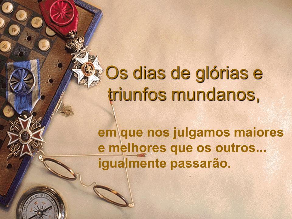 Os dias de glórias e triunfos mundanos, em que nos julgamos maiores e melhores que os outros... igualmente passarão.