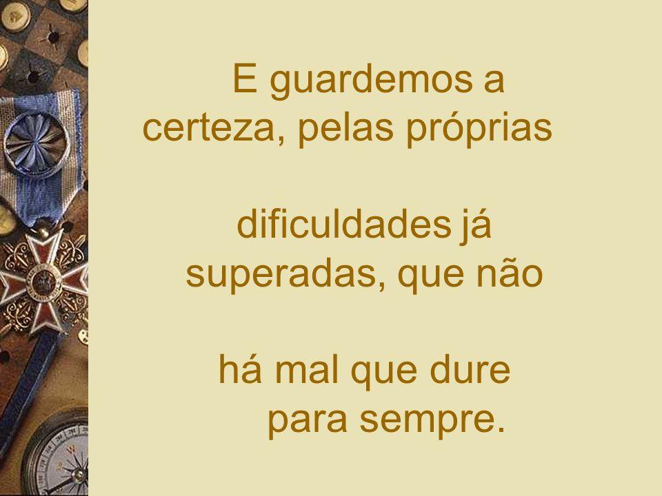 E guardemos a certeza, pelas próprias dificuldades já superadas, que não há mal que dure para sempre.
