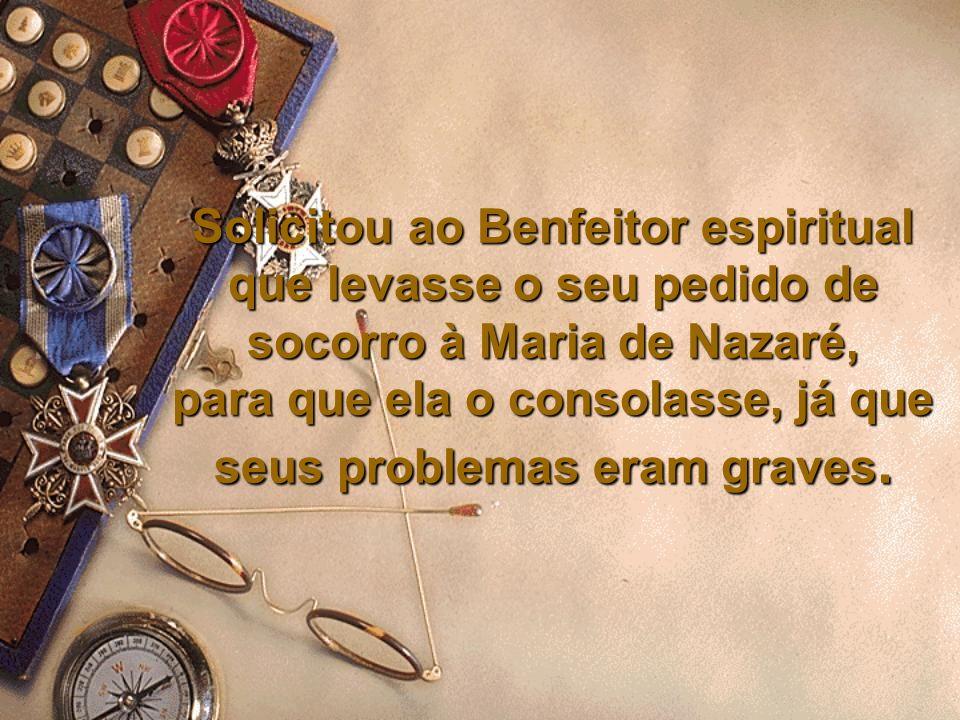 Solicitou ao Benfeitor espiritual que levasse o seu pedido de socorro à Maria de Nazaré, para que ela o consolasse, já que seus problemas eram graves.