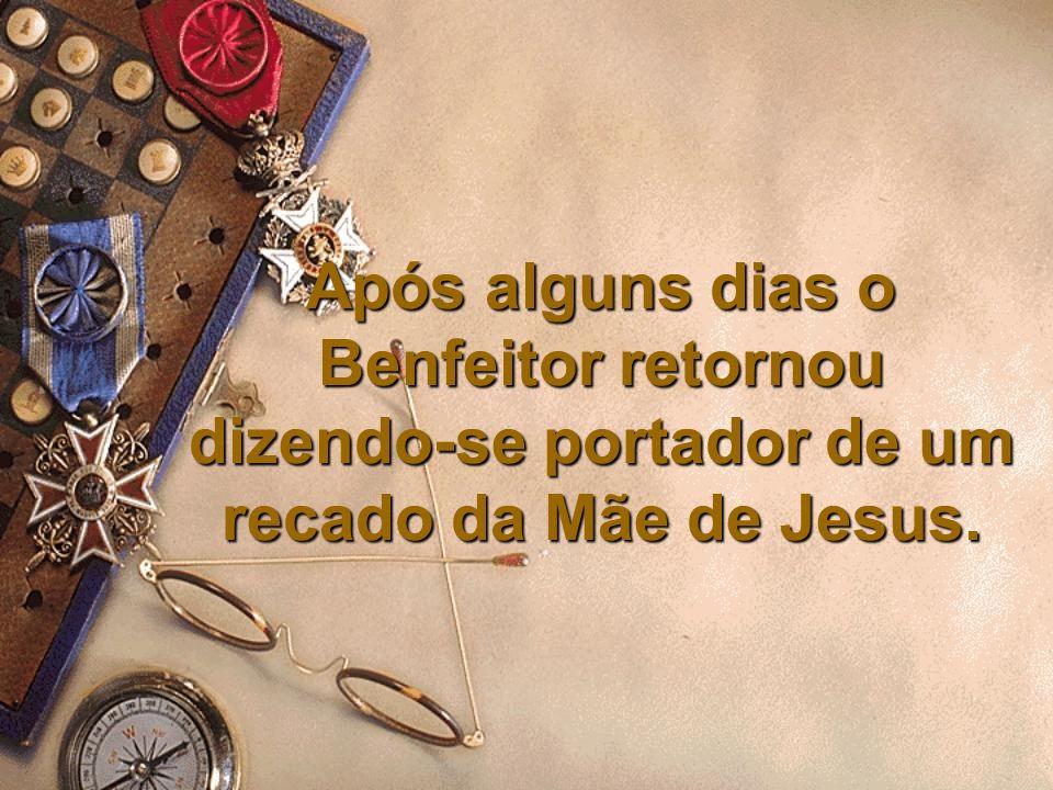 Após alguns dias o Benfeitor retornou dizendo-se portador de um recado da Mãe de Jesus.
