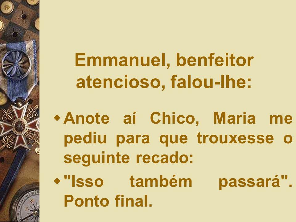 Emmanuel, benfeitor atencioso, falou-lhe: Anote aí Chico, Maria me pediu para que trouxesse o seguinte recado: