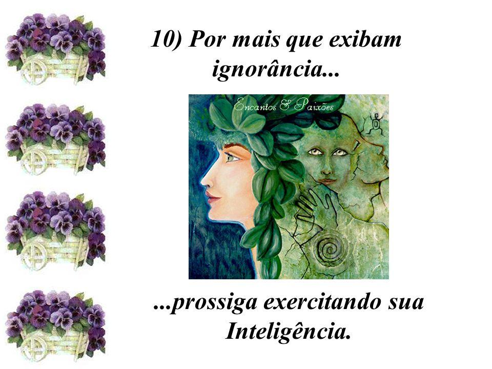 10) Por mais que exibam ignorância......prossiga exercitando sua Inteligência.
