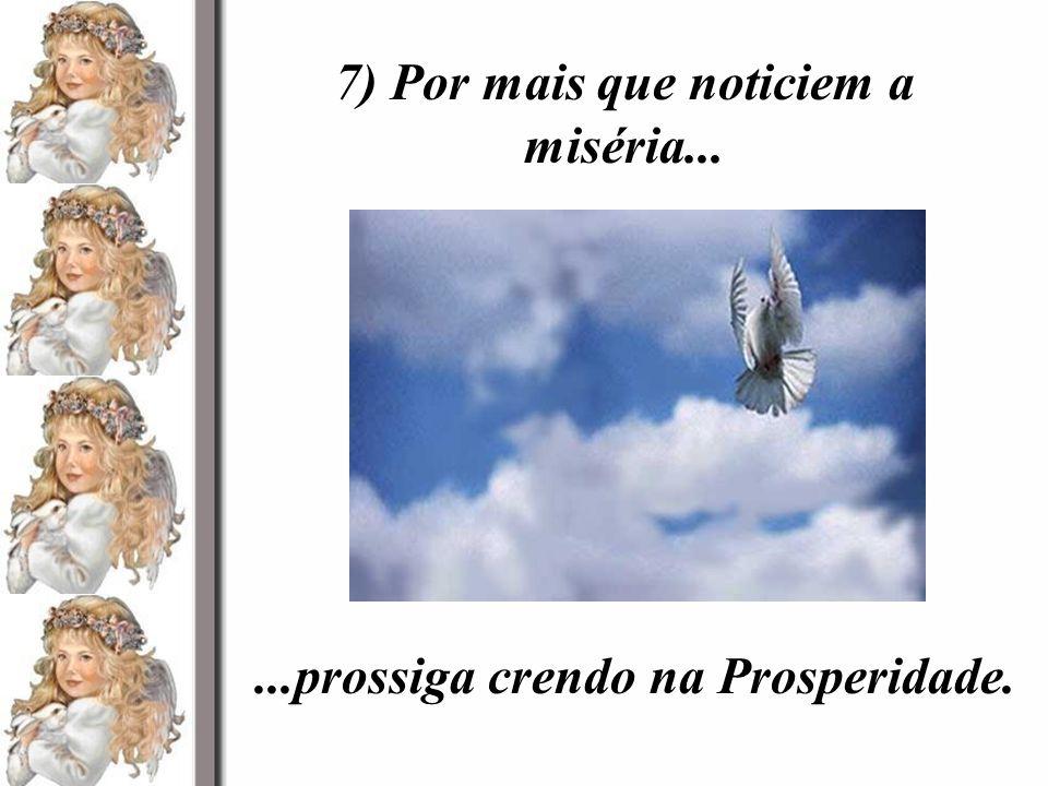 7) Por mais que noticiem a miséria......prossiga crendo na Prosperidade.