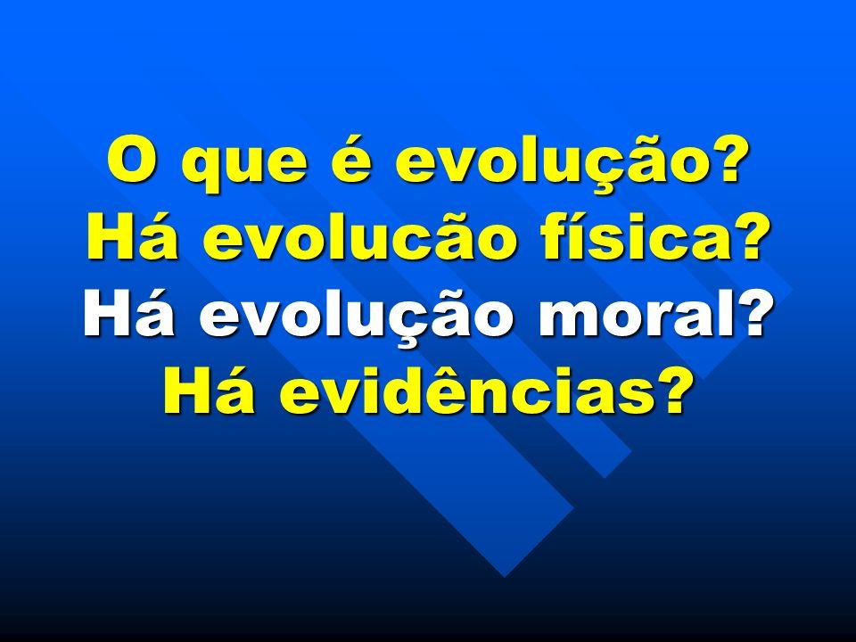 O que é evolução? Há evolucão física? Há evolução moral? Há evidências?