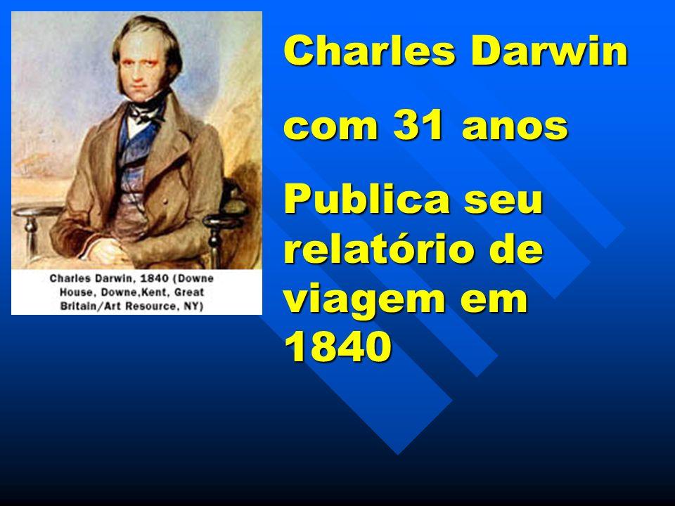 Charles Darwin com 31 anos Publica seu relatório de viagem em 1840