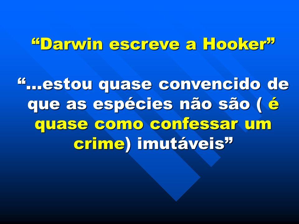 Darwin escreve a Hooker …estou quase convencido de que as espécies não são ( é quase como confessar um crime) imutáveis